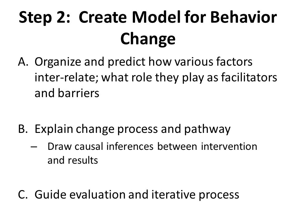 Step 2: Create Model for Behavior Change A.Organize and predict how various factors inter-relate; what role they play as facilitators and barriers B.E