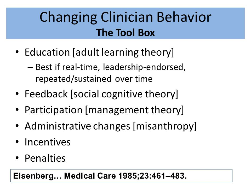 Changing Clinician Behavior The Tool Box Education [adult learning theory] – Best if real-time, leadership-endorsed, repeated/sustained over time Feed