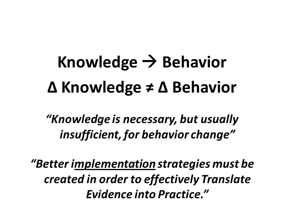 "Knowledge  Behavior ∆ Knowledge  ≠ ∆ Behavior ""Knowledge is necessary, but usually insufficient, for behavior change"" ""Better implementation strateg"