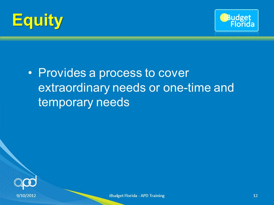Equity Provides a process to cover extraordinary needs or one-time and temporary needs 9/10/2012iBudget Florida - APD Training12