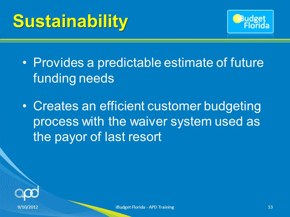 Sustainability Provides a predictable estimate of future funding needs Creates an efficient customer budgeting process with the waiver system used as the payor of last resort 9/10/2012iBudget Florida - APD Training13