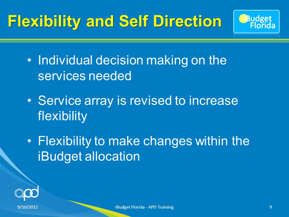 Flexibility and Self Direction Limited approval process Individual iBudget maximum amount Combines four services into one to simplify service delivery 9/10/2012iBudget Florida - APD Training10