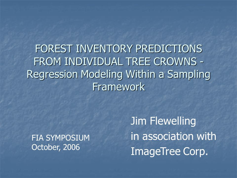 FOREST INVENTORY PREDICTIONS FROM INDIVIDUAL TREE CROWNS - Regression Modeling Within a Sampling Framework Jim Flewelling in association with ImageTree Corp.