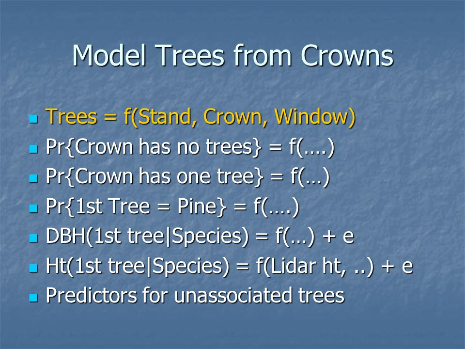 Model Trees from Crowns Trees = f(Stand, Crown, Window) Trees = f(Stand, Crown, Window) Pr{Crown has no trees} = f(….) Pr{Crown has no trees} = f(….) Pr{Crown has one tree} = f(…) Pr{Crown has one tree} = f(…) Pr{1st Tree = Pine} = f(….) Pr{1st Tree = Pine} = f(….) DBH(1st tree|Species) = f(…) + e DBH(1st tree|Species) = f(…) + e Ht(1st tree|Species) = f(Lidar ht,..) + e Ht(1st tree|Species) = f(Lidar ht,..) + e Predictors for unassociated trees Predictors for unassociated trees
