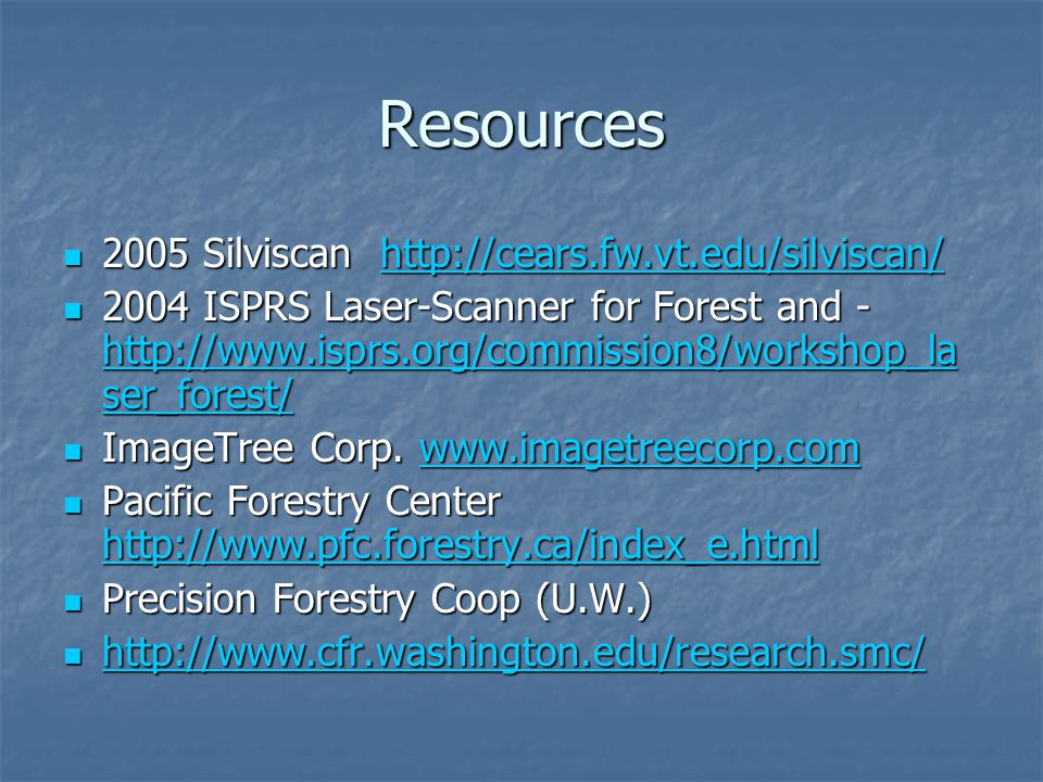 Resources 2005 Silviscan http://cears.fw.vt.edu/silviscan/ 2005 Silviscan http://cears.fw.vt.edu/silviscan/http://cears.fw.vt.edu/silviscan/ 2004 ISPRS Laser-Scanner for Forest and - http://www.isprs.org/commission8/workshop_la ser_forest/ 2004 ISPRS Laser-Scanner for Forest and - http://www.isprs.org/commission8/workshop_la ser_forest/ http://www.isprs.org/commission8/workshop_la ser_forest/ http://www.isprs.org/commission8/workshop_la ser_forest/ ImageTree Corp.