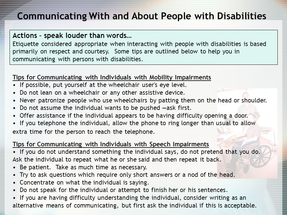 Actions – speak louder than words… Etiquette considered appropriate when interacting with people with disabilities is based primarily on respect and courtesy.