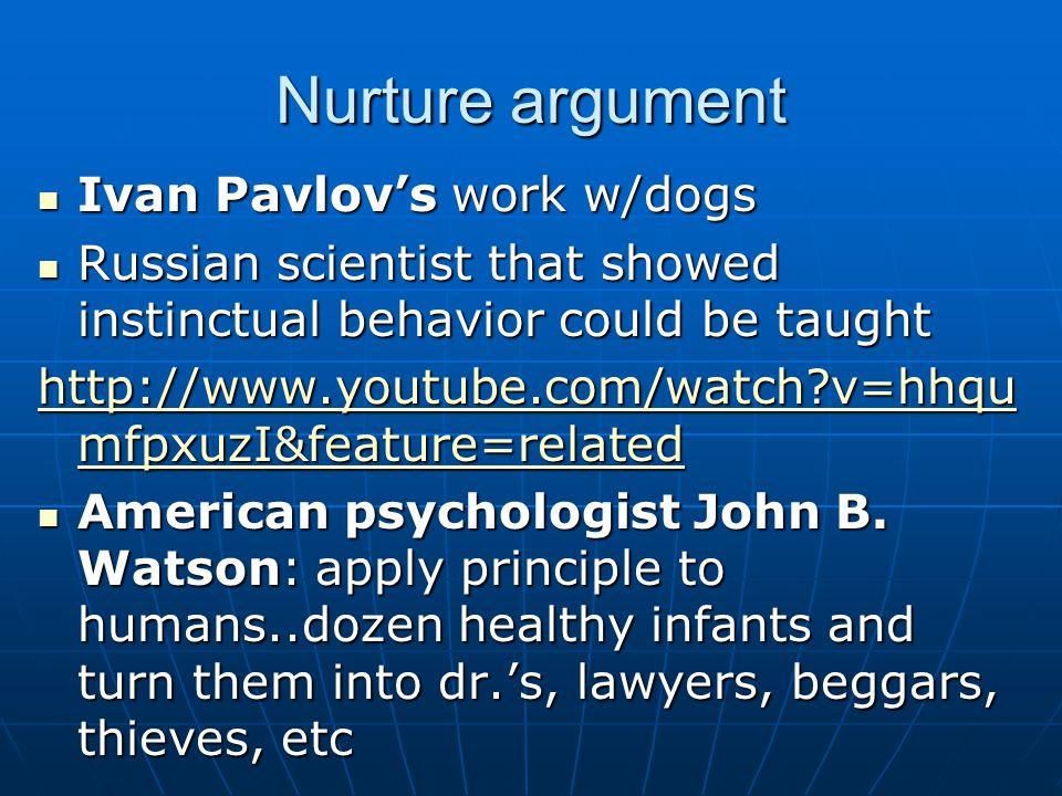 Nurture argument Ivan Pavlov's work w/dogs Ivan Pavlov's work w/dogs Russian scientist that showed instinctual behavior could be taught Russian scientist that showed instinctual behavior could be taught http://www.youtube.com/watch?v=hhqu mfpxuzI&feature=related http://www.youtube.com/watch?v=hhqu mfpxuzI&feature=related American psychologist John B.