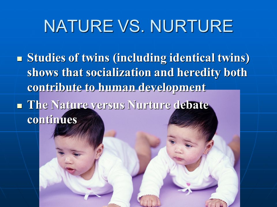 NATURE VS. NURTURE Studies of twins (including identical twins) shows that socialization and heredity both contribute to human development Studies of