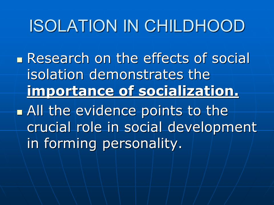 ISOLATION IN CHILDHOOD Research on the effects of social isolation demonstrates the importance of socialization. Research on the effects of social iso