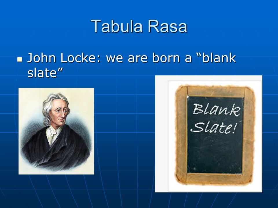 Tabula Rasa John Locke: we are born a blank slate John Locke: we are born a blank slate