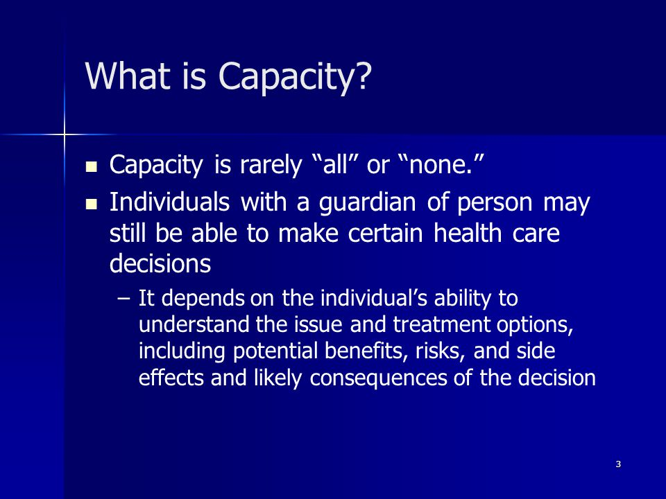 4 Individuals Who Lack Capacity If an individual lacks the capacity to make health care decisions, then a health care agent, guardian of the person, or surrogate makes decisions for the individual Even if there is another authorized decision maker, the individual should still be included in the health care decision making process as much as possible