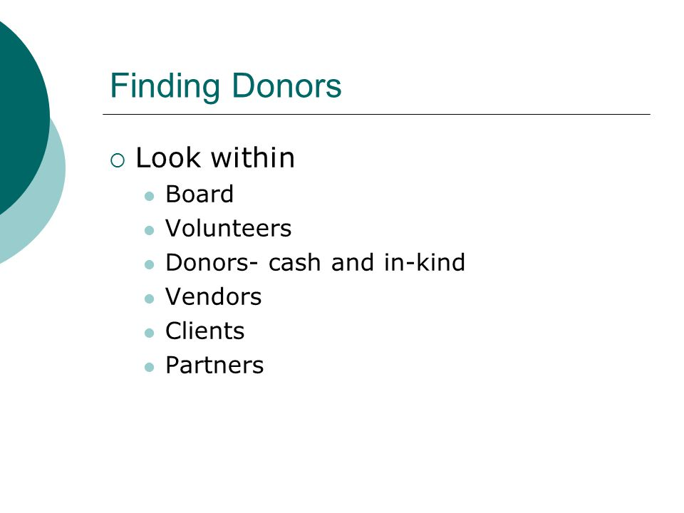 Finding Donors  Look within Board Volunteers Donors- cash and in-kind Vendors Clients Partners