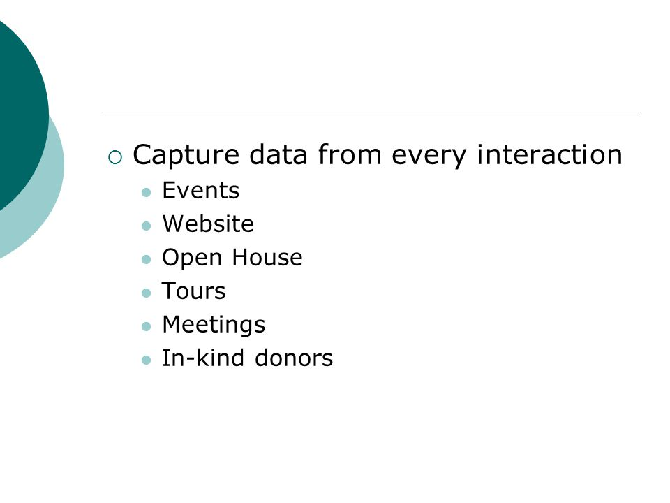 Capture data from every interaction Events Website Open House Tours Meetings In-kind donors