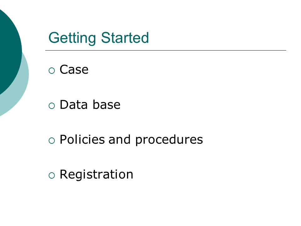Getting Started  Case  Data base  Policies and procedures  Registration