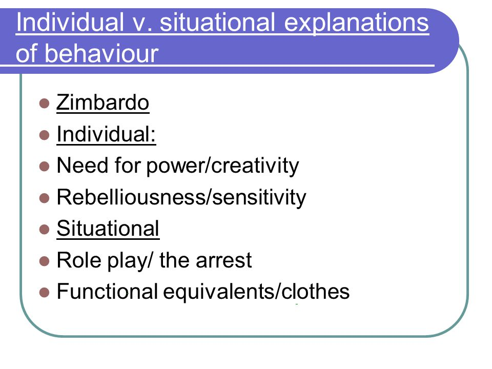 Individual v. situational explanations of behaviour Zimbardo Individual: Need for power/creativity Rebelliousness/sensitivity Situational Role play/ t