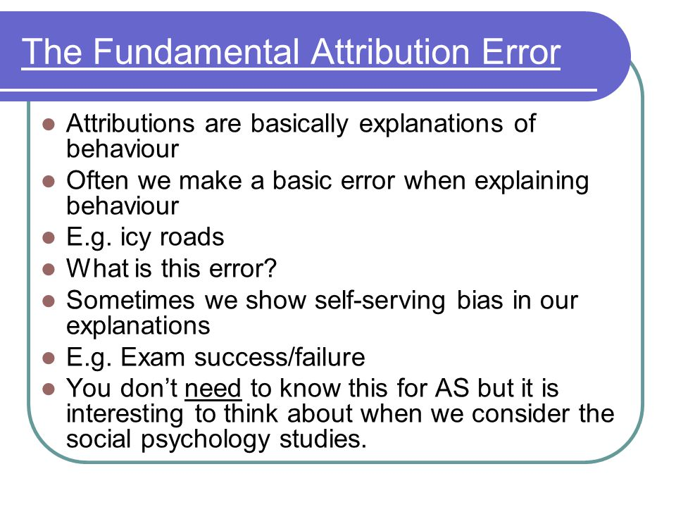 The Fundamental Attribution Error Attributions are basically explanations of behaviour Often we make a basic error when explaining behaviour E.g. icy