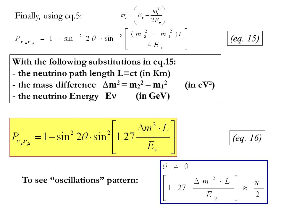 Finally, using eq.5: With the following substitutions in eq.15: - the neutrino path length L=ct (in Km) - the mass difference  m 2 = m 2 2 – m 1 2 (in eV 2 ) - the neutrino Energy E  (in GeV) To see oscillations pattern: (eq.