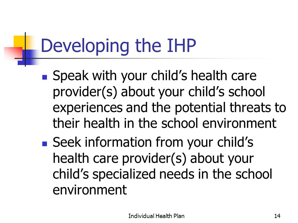 Individual Health Plan14 Developing the IHP Speak with your child's health care provider(s) about your child's school experiences and the potential threats to their health in the school environment Seek information from your child's health care provider(s) about your child's specialized needs in the school environment