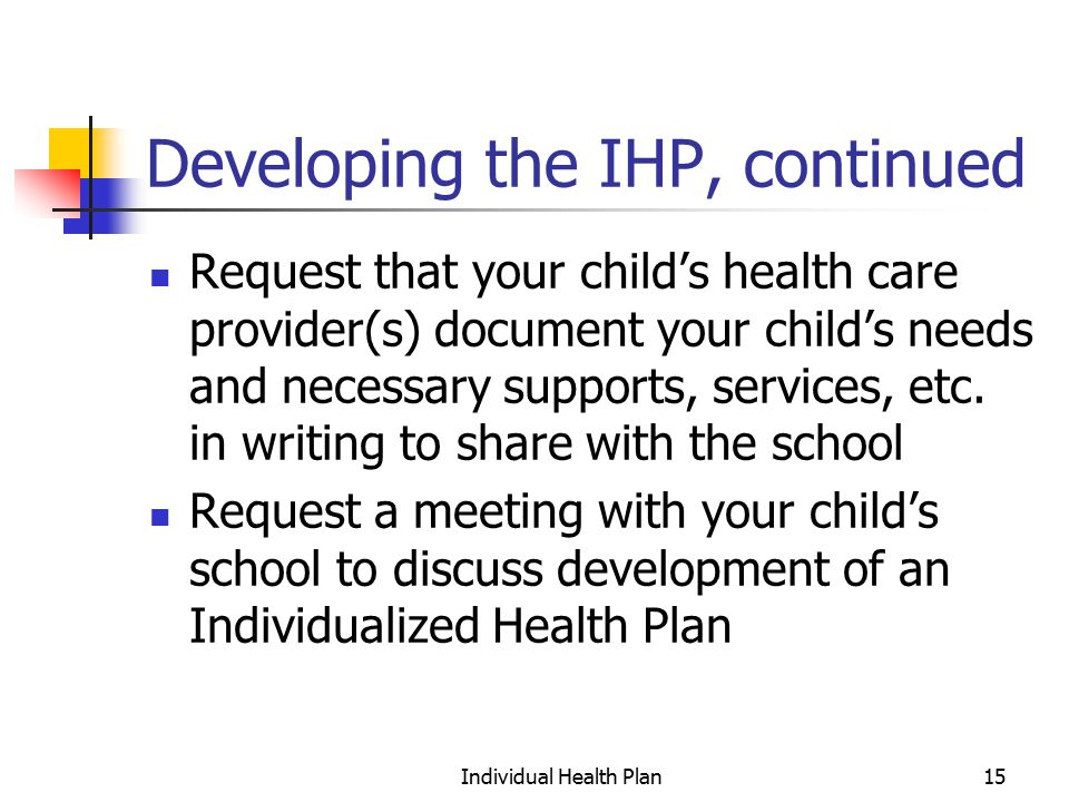 Individual Health Plan15 Developing the IHP, continued Request that your child's health care provider(s) document your child's needs and necessary supports, services, etc.
