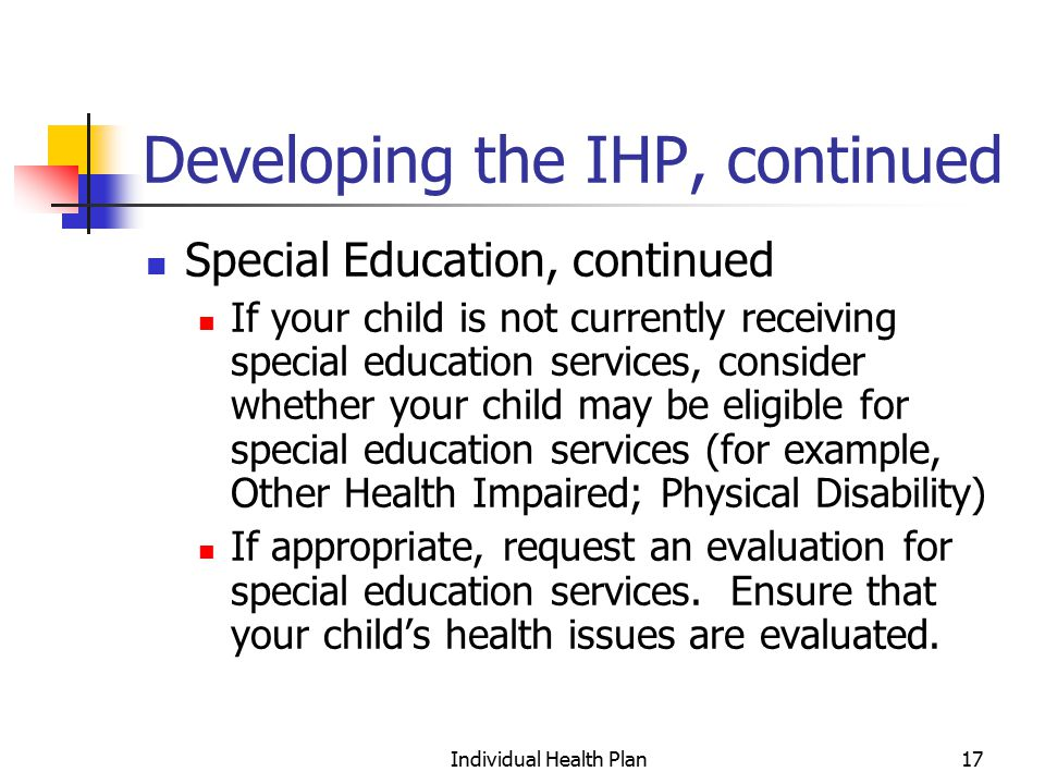 Individual Health Plan17 Developing the IHP, continued Special Education, continued If your child is not currently receiving special education services, consider whether your child may be eligible for special education services (for example, Other Health Impaired; Physical Disability) If appropriate, request an evaluation for special education services.