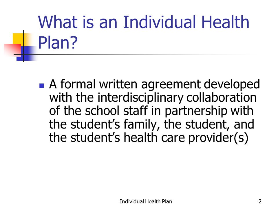 Individual Health Plan23 Once the IHP is developed: Sign and date the IHP document Copy the IHP document Disseminate the document to all relevant school and district staff, family members, student if appropriate Meet as needed with staff who have responsibilities under the IHP to explain their responsibilities & set training