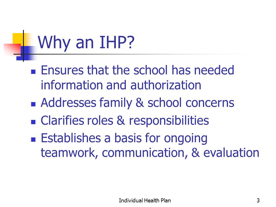 Individual Health Plan24 Provide follow-up Ensure that training is provided Ensure the IHP is being implemented Contact appropriate staff periodically to ensure plan is working Check with your child frequently Keep your child's health care provider(s) informed Inform your school of any changes Update the IHP at least annually