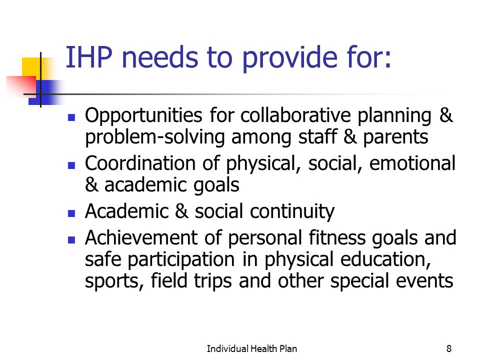Individual Health Plan9 IHP needs to provide for: Staff training & peer sensitization Environmental controls (maintaining air quality, elimination of irritants, allergens, & toxic hazards) Medically timely & convenient access to medication at all times Individualized crisis & emergency management