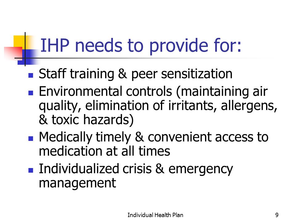 Individual Health Plan10 Need for an IHP Every student with a health impairment or physical disability needs documentation of their needs and the services to be provided through an IHP The IHP clarifies the provision of medication, monitoring of health status, & other aspects of health management