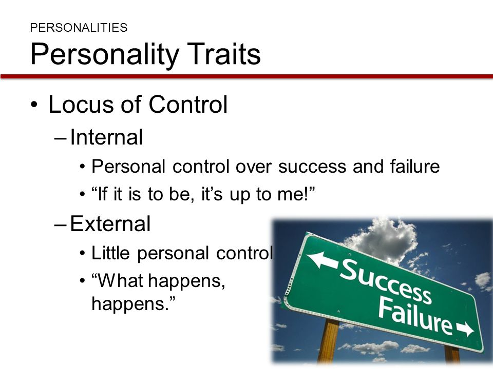 """PERSONALITIES Personality Traits Locus of Control –Internal Personal control over success and failure """"If it is to be, it's up to me!"""" –External Littl"""