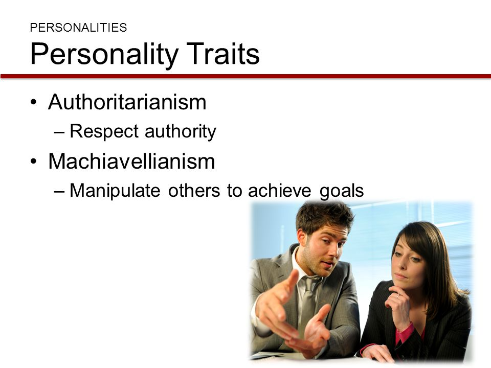 PERSONALITIES Personality Traits Authoritarianism –Respect authority Machiavellianism –Manipulate others to achieve goals