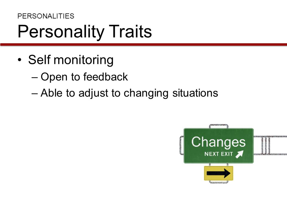 PERSONALITIES Personality Traits Self monitoring –Open to feedback –Able to adjust to changing situations