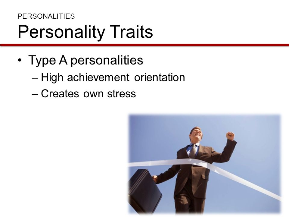 PERSONALITIES Personality Traits Type A personalities –High achievement orientation –Creates own stress