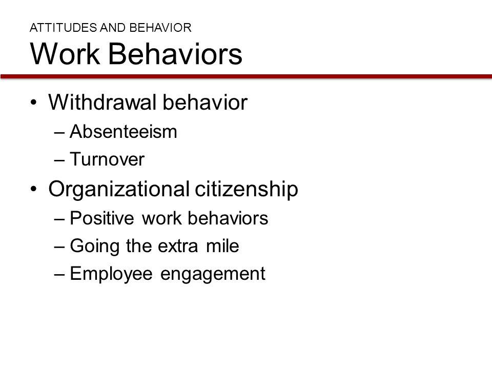 ATTITUDES AND BEHAVIOR Work Behaviors Withdrawal behavior –Absenteeism –Turnover Organizational citizenship –Positive work behaviors –Going the extra