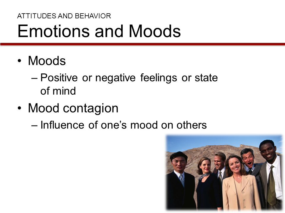 ATTITUDES AND BEHAVIOR Emotions and Moods Moods –Positive or negative feelings or state of mind Mood contagion –Influence of one's mood on others