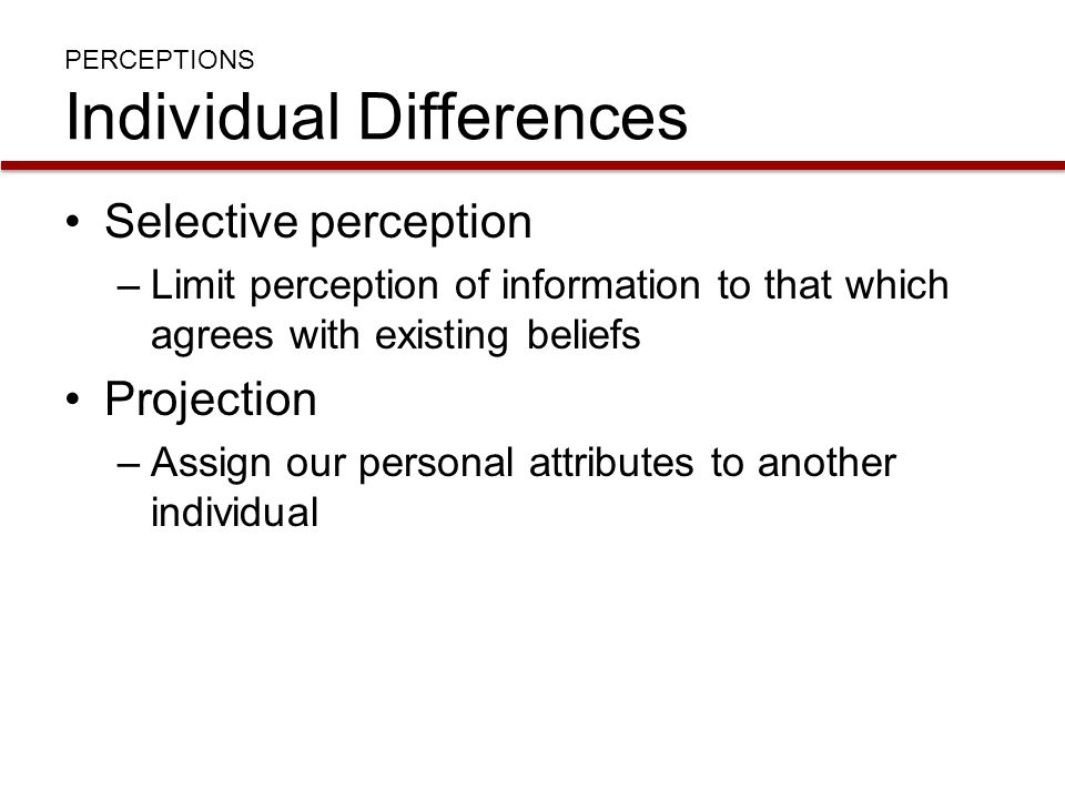 PERCEPTIONS Individual Differences Selective perception –Limit perception of information to that which agrees with existing beliefs Projection –Assign