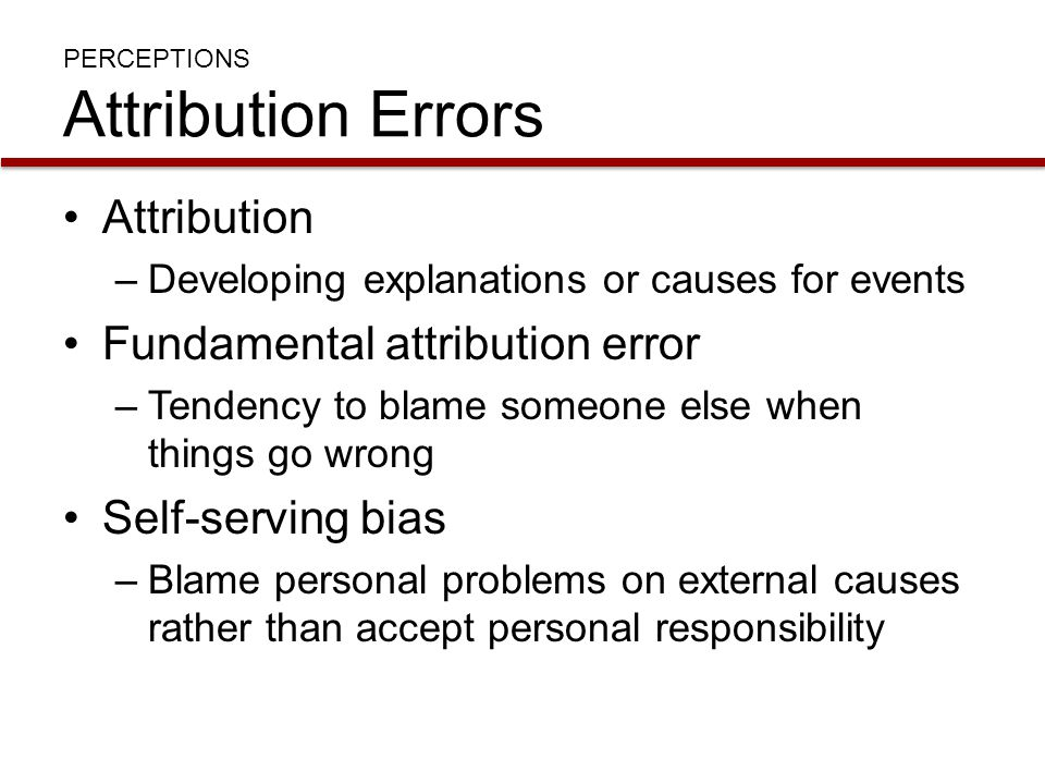 PERCEPTIONS Attribution Errors Attribution –Developing explanations or causes for events Fundamental attribution error –Tendency to blame someone else