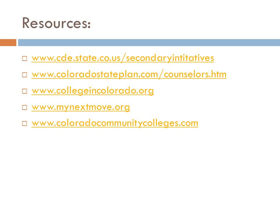 Resources:  www.cde.state.co.us/secondaryintitatives www.cde.state.co.us/secondaryintitatives  www.coloradostateplan.com/counselors.htm www.coloradostateplan.com/counselors.htm  www.collegeincolorado.org www.collegeincolorado.org  www.mynextmove.org www.mynextmove.org  www.coloradocommunitycolleges.com www.coloradocommunitycolleges.com