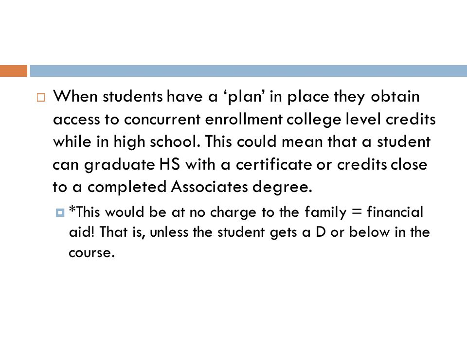  When students have a 'plan' in place they obtain access to concurrent enrollment college level credits while in high school.