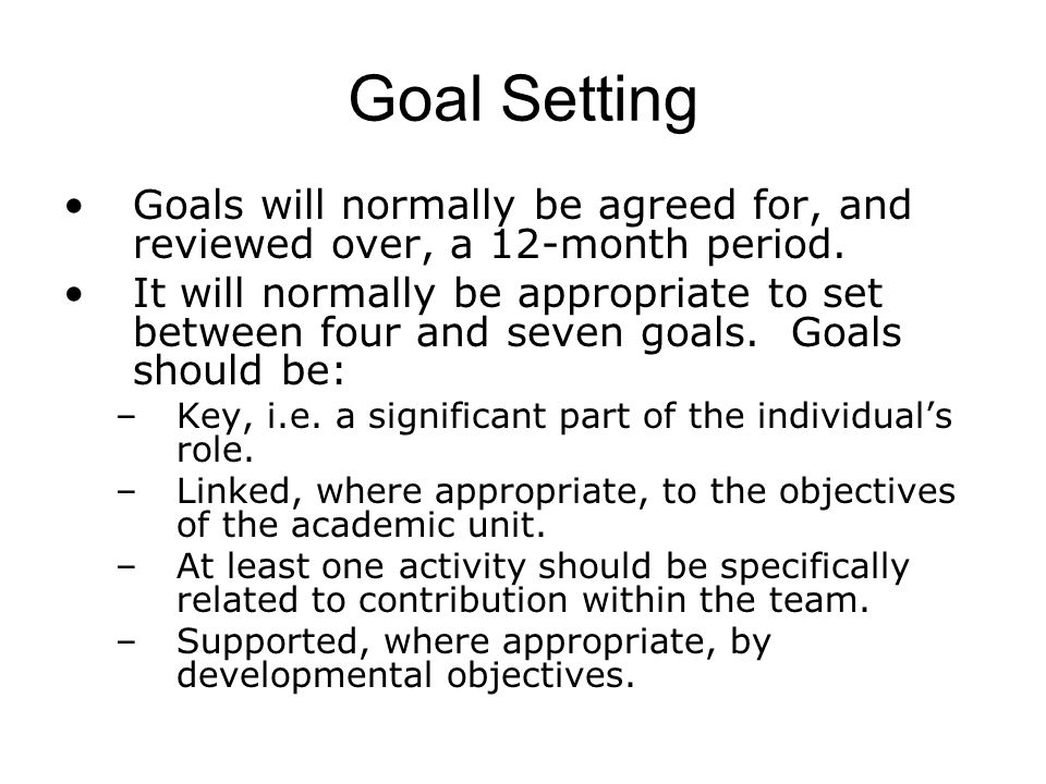 Goal Setting Goals will normally be agreed for, and reviewed over, a 12-month period.