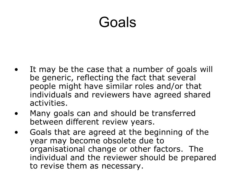 Goals It may be the case that a number of goals will be generic, reflecting the fact that several people might have similar roles and/or that individu