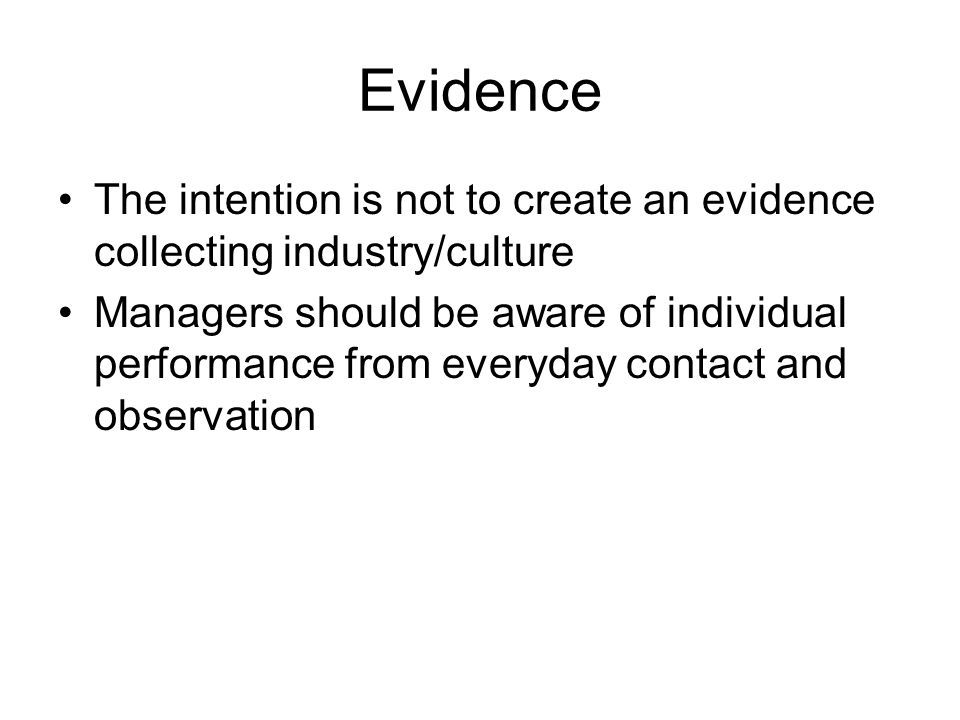 Evidence The intention is not to create an evidence collecting industry/culture Managers should be aware of individual performance from everyday conta