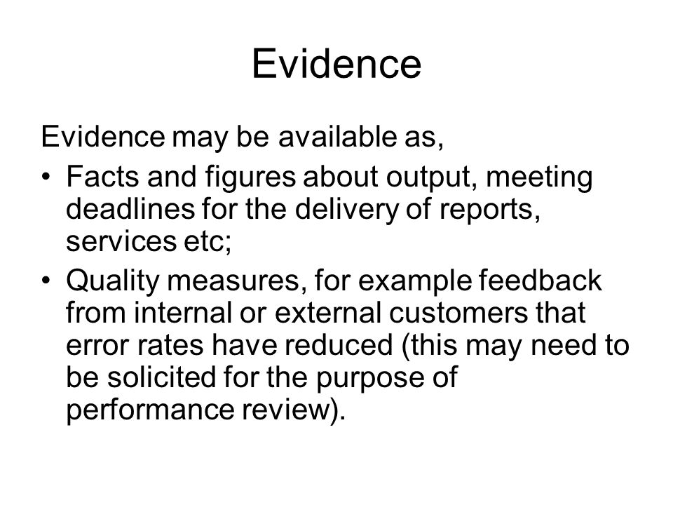 Evidence Evidence may be available as, Facts and figures about output, meeting deadlines for the delivery of reports, services etc; Quality measures, for example feedback from internal or external customers that error rates have reduced (this may need to be solicited for the purpose of performance review).
