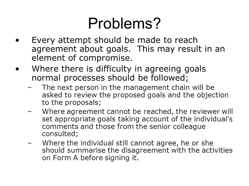 Problems? Every attempt should be made to reach agreement about goals. This may result in an element of compromise. Where there is difficulty in agree