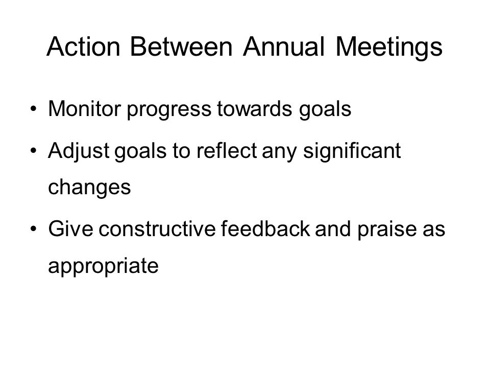 Action Between Annual Meetings Monitor progress towards goals Adjust goals to reflect any significant changes Give constructive feedback and praise as