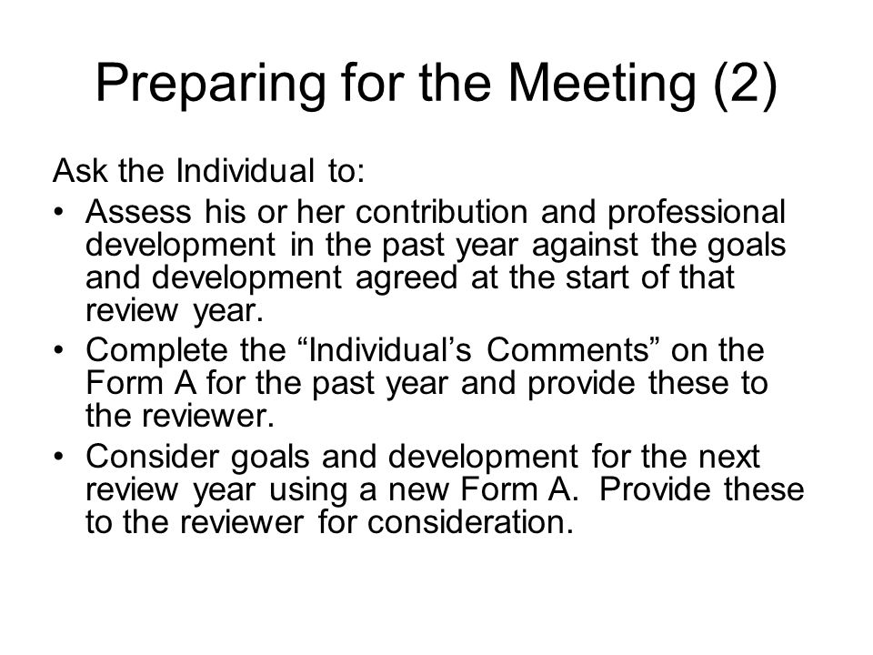 Preparing for the Meeting (2) Ask the Individual to: Assess his or her contribution and professional development in the past year against the goals and development agreed at the start of that review year.
