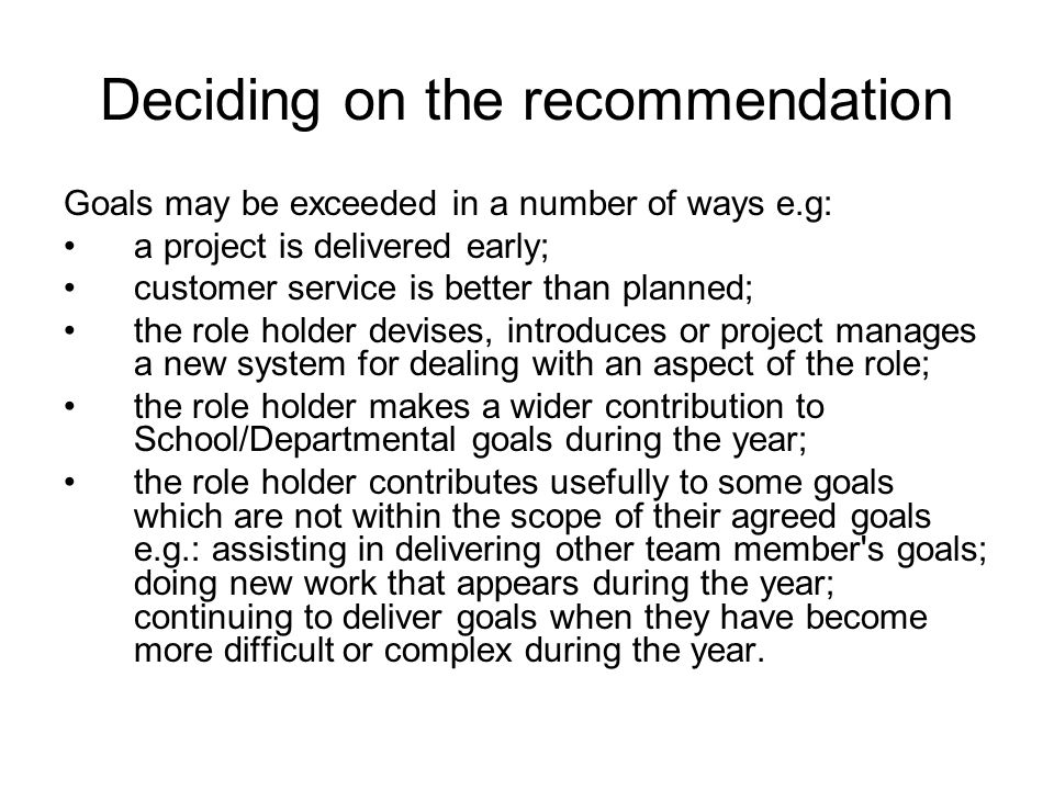 Deciding on the recommendation Goals may be exceeded in a number of ways e.g: a project is delivered early; customer service is better than planned; the role holder devises, introduces or project manages a new system for dealing with an aspect of the role; the role holder makes a wider contribution to School/Departmental goals during the year; the role holder contributes usefully to some goals which are not within the scope of their agreed goals e.g.: assisting in delivering other team member s goals; doing new work that appears during the year; continuing to deliver goals when they have become more difficult or complex during the year.