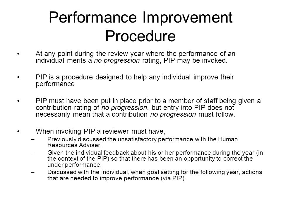Performance Improvement Procedure At any point during the review year where the performance of an individual merits a no progression rating, PIP may be invoked.