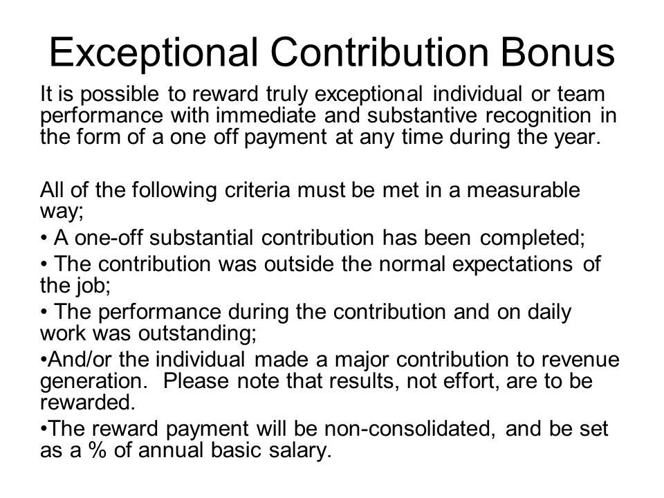 Exceptional Contribution Bonus It is possible to reward truly exceptional individual or team performance with immediate and substantive recognition in the form of a one off payment at any time during the year.