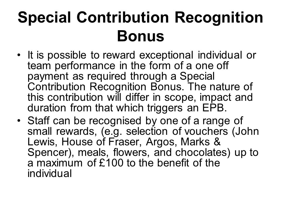 Special Contribution Recognition Bonus It is possible to reward exceptional individual or team performance in the form of a one off payment as require