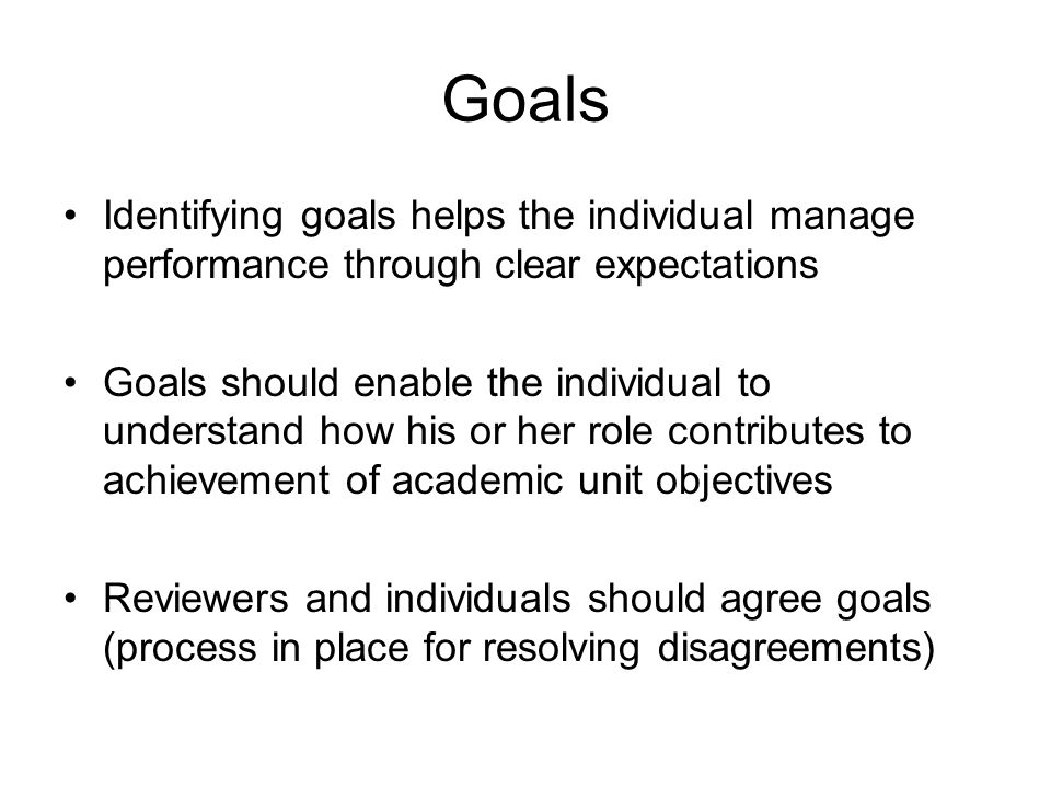 Goals Identifying goals helps the individual manage performance through clear expectations Goals should enable the individual to understand how his or